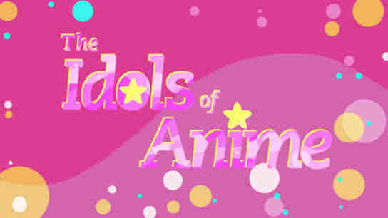 The Idols Of Anime